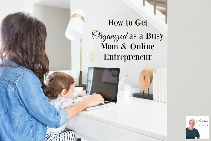How to Get Organized as a Busy mom & Online Entrepreneur